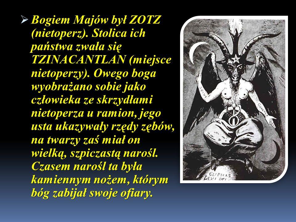 Bogiem Majów był ZOTZ (nietoperz). Stolica ich państwa zwała się TZINACANTLAN (miejsce nietoperzy). Owego boga wyobrażano sobie jako człowieka ze skrz