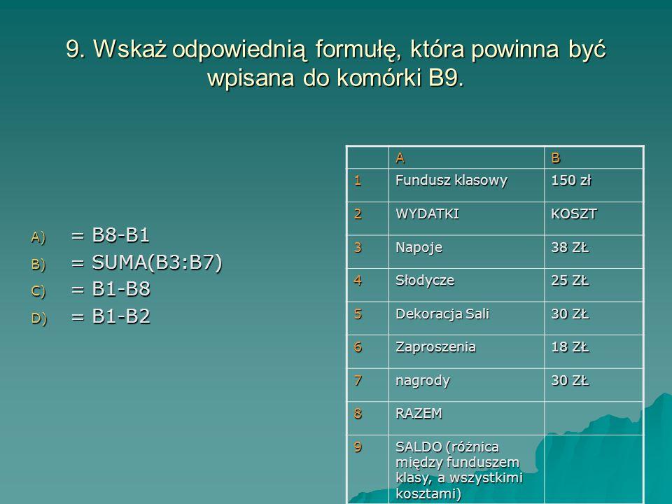 9. Wskaż odpowiednią formułę, która powinna być wpisana do komórki B9. A) = B8-B1 B) = SUMA(B3:B7) C) = B1-B8 D) = B1-B2 AB 1 Fundusz klasowy 150 zł 2