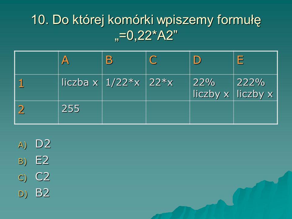 10. Do której komórki wpiszemy formułę =0,22*A2 A) D2 B) E2 C) C2 D) B2 ABCDE 1 liczba x 1/22*x22*x 22% liczby x 222% liczby x 2255