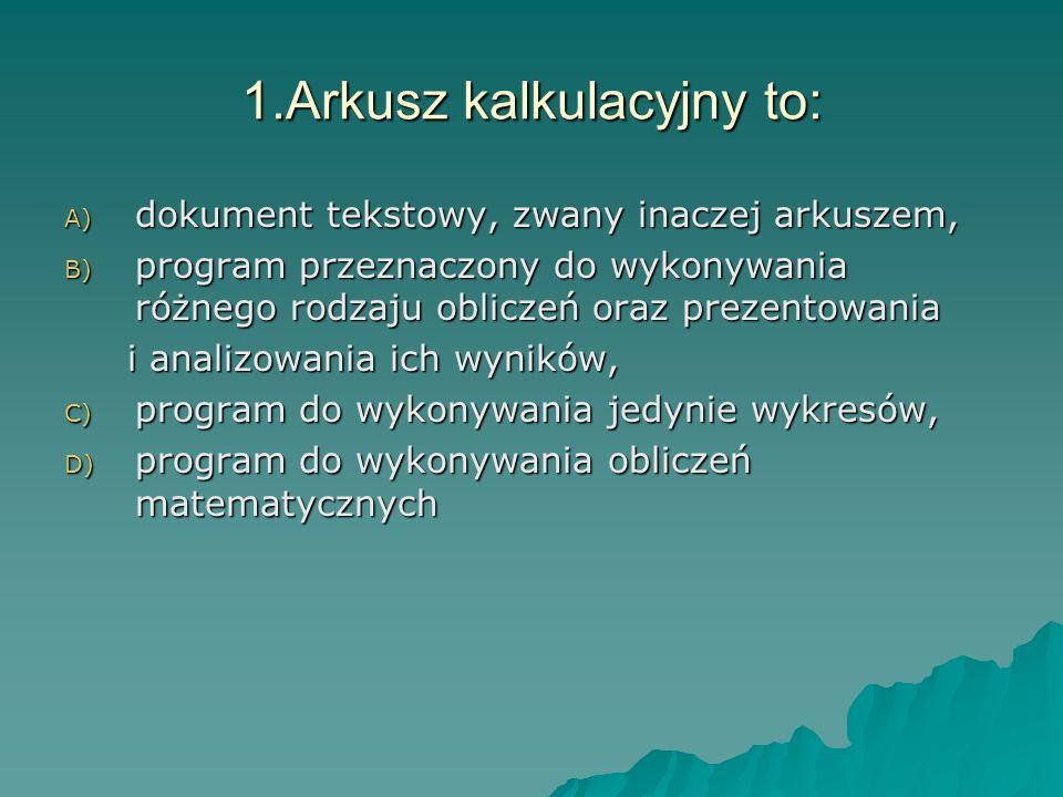 1.Arkusz kalkulacyjny to: A) dokument tekstowy, zwany inaczej arkuszem, B) program przeznaczony do wykonywania różnego rodzaju obliczeń oraz prezentow