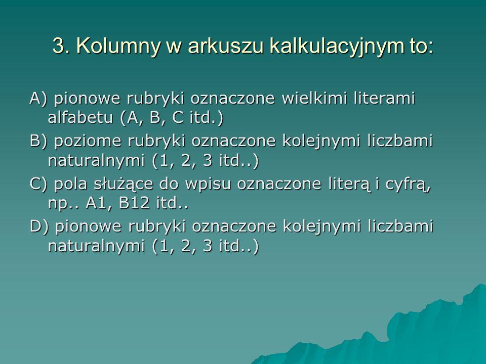 3. Kolumny w arkuszu kalkulacyjnym to: A) pionowe rubryki oznaczone wielkimi literami alfabetu (A, B, C itd.) B) poziome rubryki oznaczone kolejnymi l