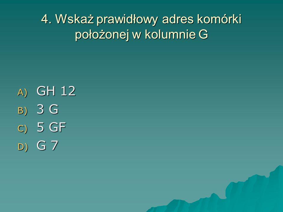 4. Wskaż prawidłowy adres komórki położonej w kolumnie G A) GH 12 B) 3 G C) 5 GF D) G 7