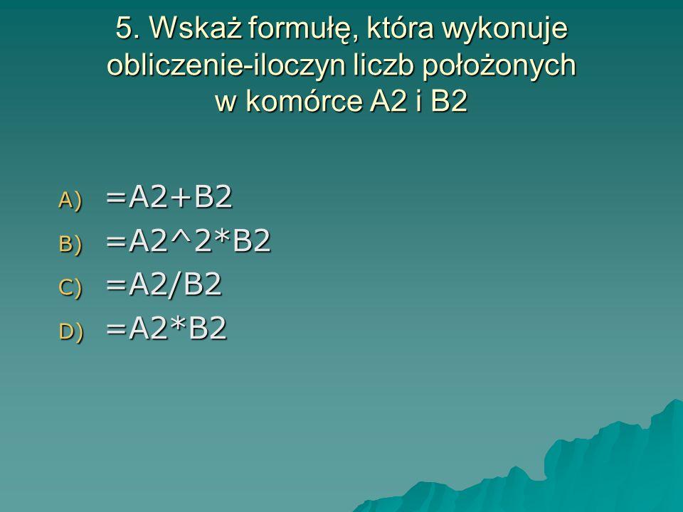5. Wskaż formułę, która wykonuje obliczenie-iloczyn liczb położonych w komórce A2 i B2 A) =A2+B2 B) =A2^2*B2 C) =A2/B2 D) =A2*B2