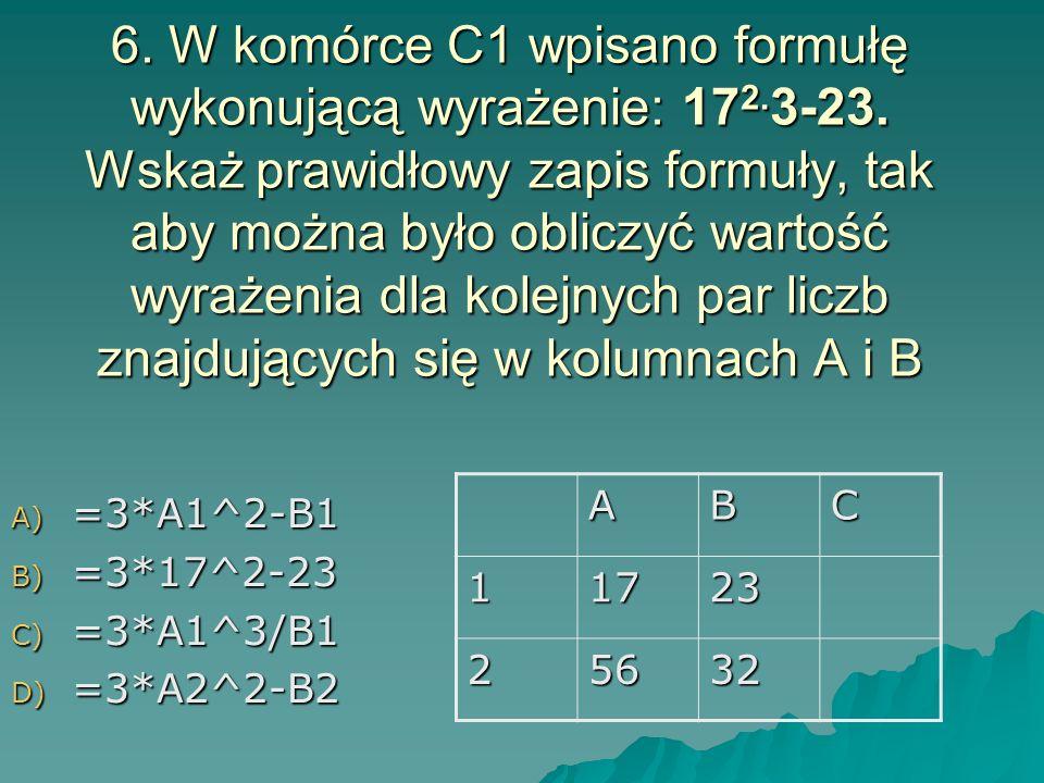 6. W komórce C1 wpisano formułę wykonującą wyrażenie: 17 2. 3-23. Wskaż prawidłowy zapis formuły, tak aby można było obliczyć wartość wyrażenia dla ko