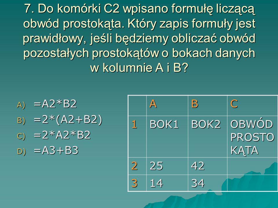 7. Do komórki C2 wpisano formułę liczącą obwód prostokąta. Który zapis formuły jest prawidłowy, jeśli będziemy obliczać obwód pozostałych prostokątów