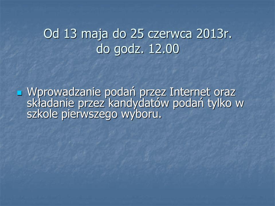 Od 13 maja do 25 czerwca 2013r. do godz. 12.00 Wprowadzanie podań przez Internet oraz składanie przez kandydatów podań tylko w szkole pierwszego wybor