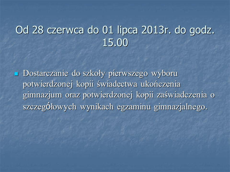 Od 28 czerwca do 01 lipca 2013r. do godz. 15.00 Dostarczanie do szkoły pierwszego wyboru potwierdzonej kopii świadectwa ukończenia gimnazjum oraz potw
