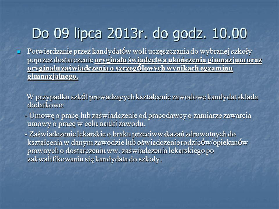 Do 09 lipca 2013r. do godz. 10.00 Potwierdzanie przez kandydat ó w woli uczęszczania do wybranej szkoły poprzez dostarczenie oryginału świadectwa ukoń