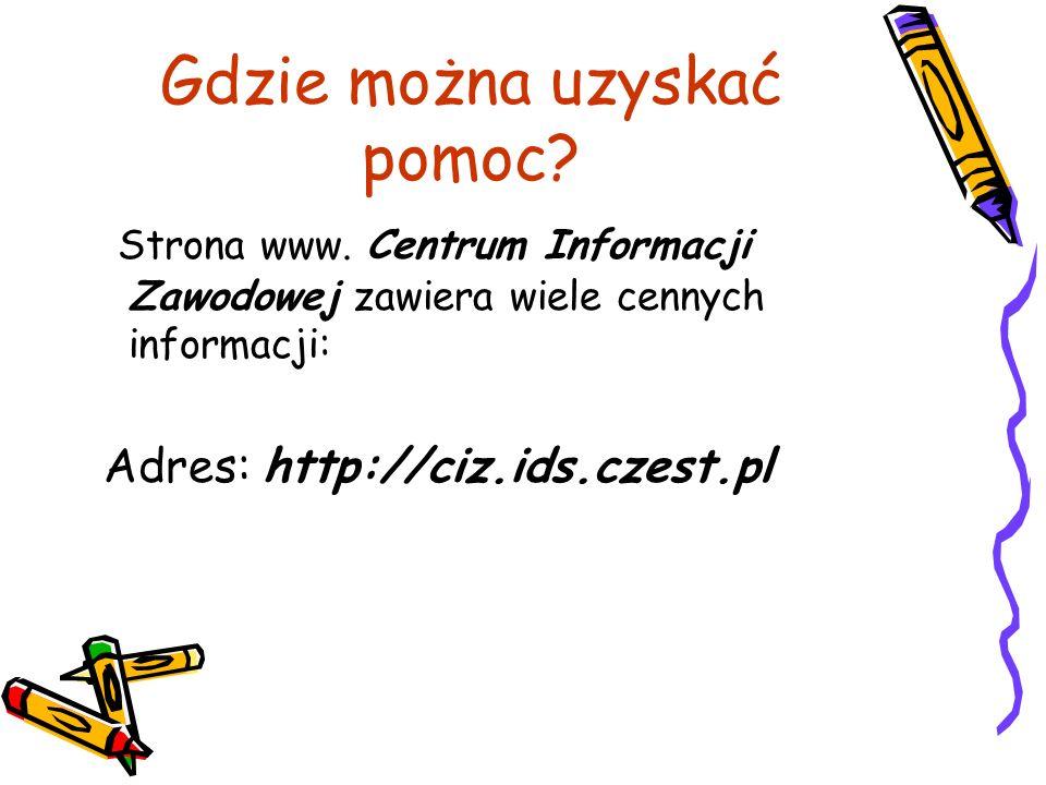 Gdzie można uzyskać pomoc? Strona www. Centrum Informacji Zawodowej zawiera wiele cennych informacji: Adres: http://ciz.ids.czest.pl