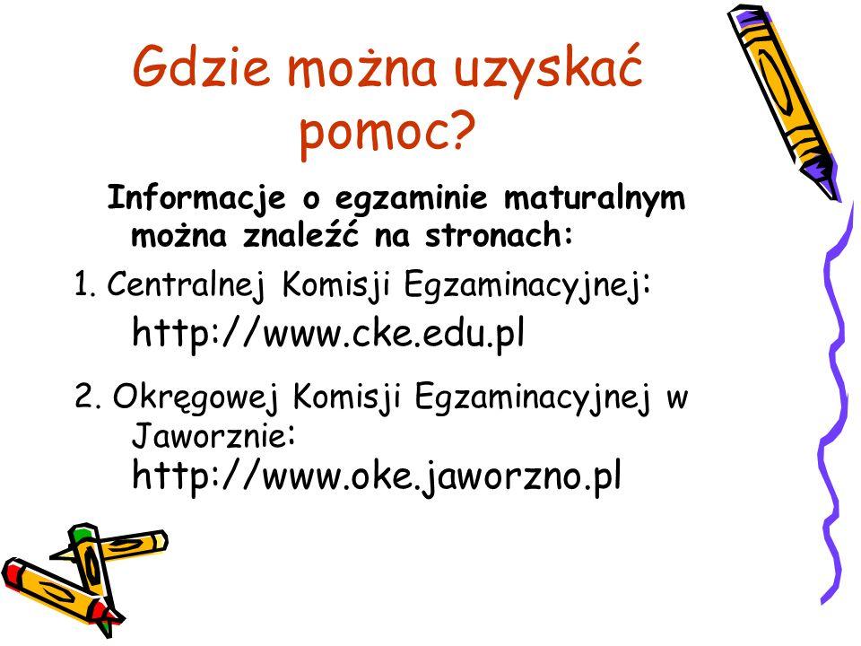 Gdzie można uzyskać pomoc? Informacje o egzaminie maturalnym można znaleźć na stronach: 1. Centralnej Komisji Egzaminacyjnej : http://www.cke.edu.pl 2