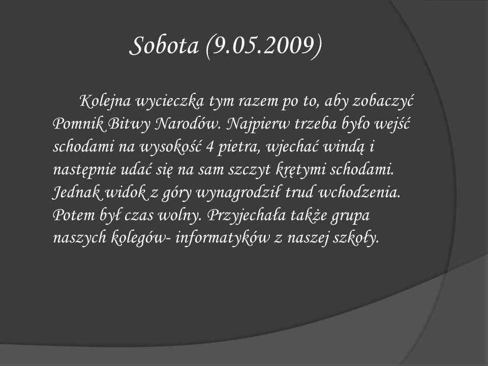 Sobota (9.05.2009) Kolejna wycieczka tym razem po to, aby zobaczyć Pomnik Bitwy Narodów. Najpierw trzeba było wejść schodami na wysokość 4 pietra, wje