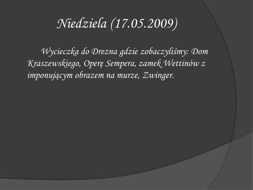 Niedziela (17.05.2009) Wycieczka do Drezna gdzie zobaczyliśmy: Dom Kraszewskiego, Operę Sempera, zamek Wettinów z imponującym obrazem na murze, Zwinge