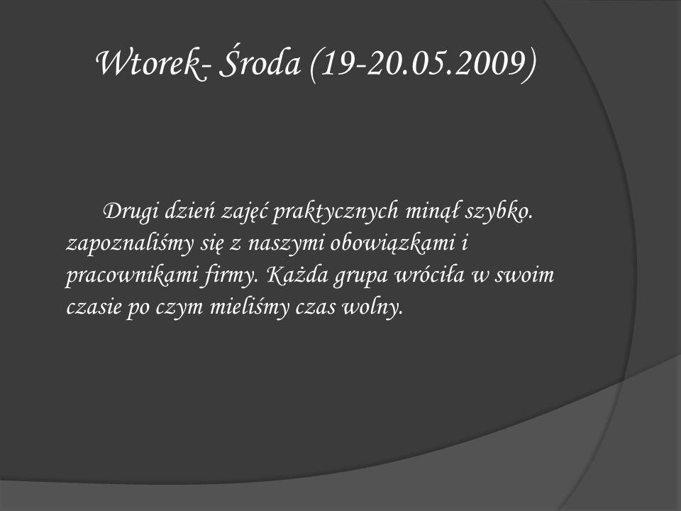 Wtorek- Środa (19-20.05.2009) Drugi dzień zajęć praktycznych minął szybko. zapoznaliśmy się z naszymi obowiązkami i pracownikami firmy. Każda grupa wr