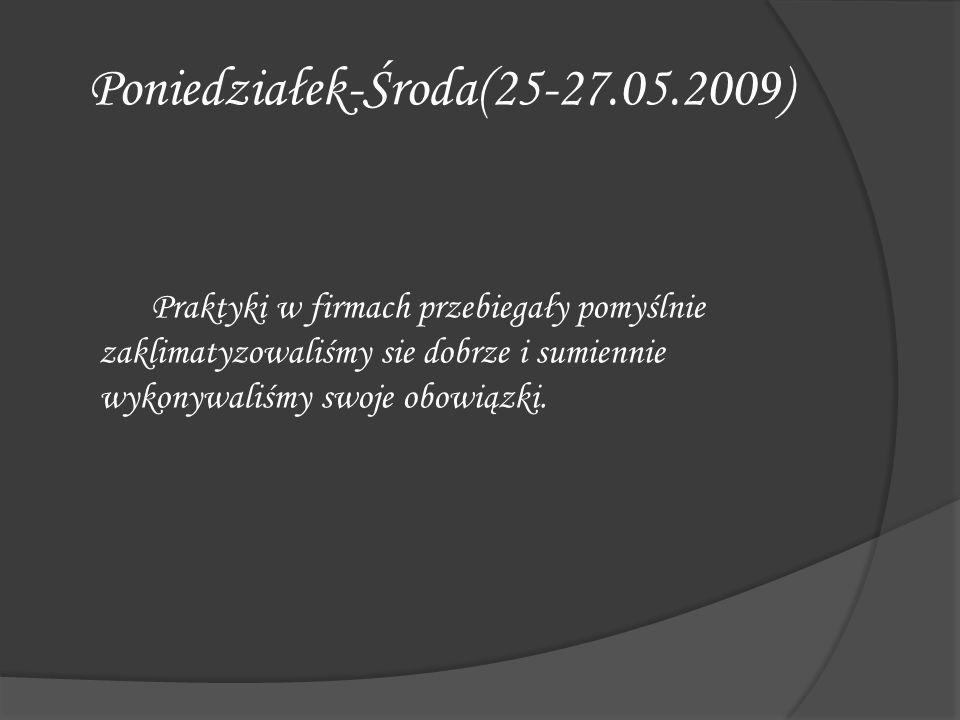 Poniedziałek-Środa(25-27.05.2009) Praktyki w firmach przebiegały pomyślnie zaklimatyzowaliśmy sie dobrze i sumiennie wykonywaliśmy swoje obowiązki.