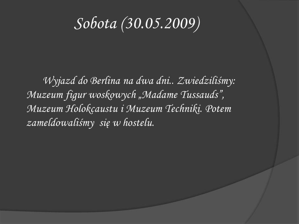Sobota (30.05.2009) Wyjazd do Berlina na dwa dni.. Zwiedziliśmy: Muzeum figur woskowych Madame Tussauds, Muzeum Holokcaustu i Muzeum Techniki. Potem z