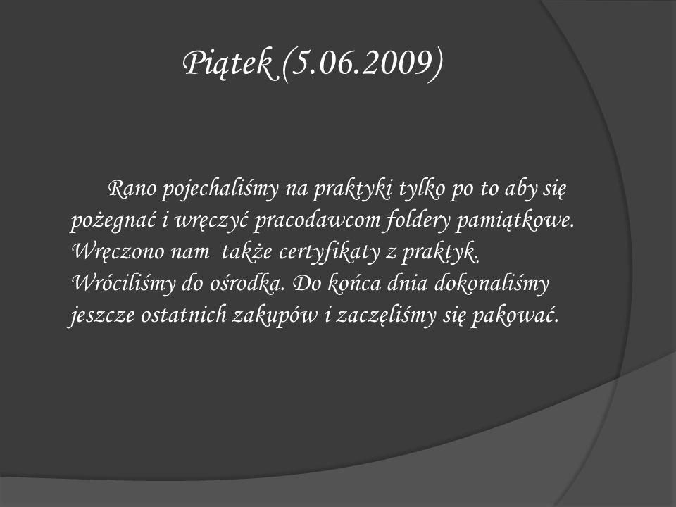 Piątek (5.06.2009) Rano pojechaliśmy na praktyki tylko po to aby się pożegnać i wręczyć pracodawcom foldery pamiątkowe. Wręczono nam także certyfikaty