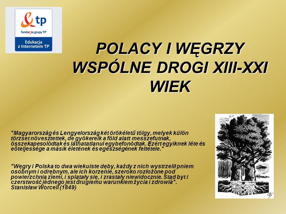 POLACY I WĘGRZY WSPÓLNE DROGI XIII-XXI WIEK Magyarország és Lengyelország két örökéletű tölgy, melyek külön törzset növesztettek, de gyökereik a föld alatt messzefutnak, összekapesolódtak és láthatatlanul egybefonódtak.