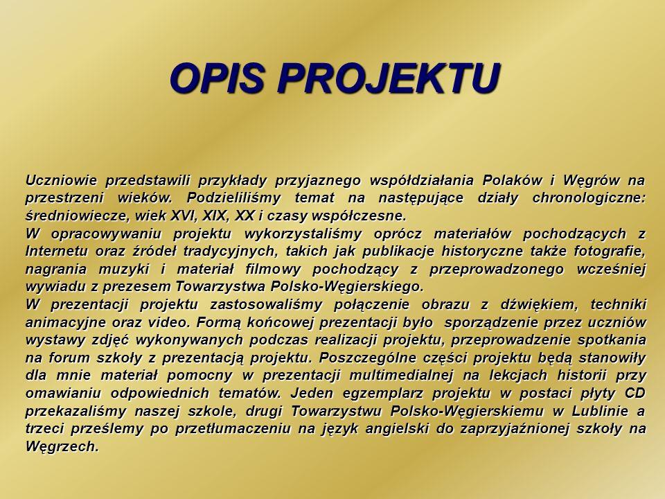 OPIS PROJEKTU Uczniowie przedstawili przykłady przyjaznego współdziałania Polaków i Węgrów na przestrzeni wieków. Podzieliliśmy temat na następujące d