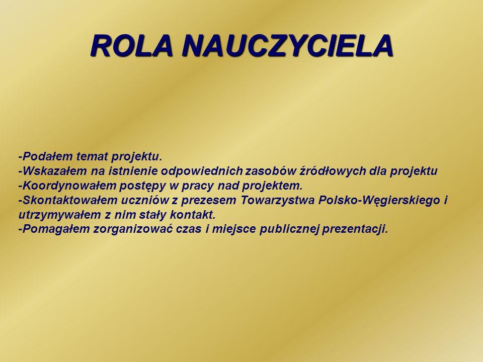 ROLA NAUCZYCIELA -Podałem temat projektu. -Wskazałem na istnienie odpowiednich zasobów źródłowych dla projektu -Koordynowałem postępy w pracy nad proj