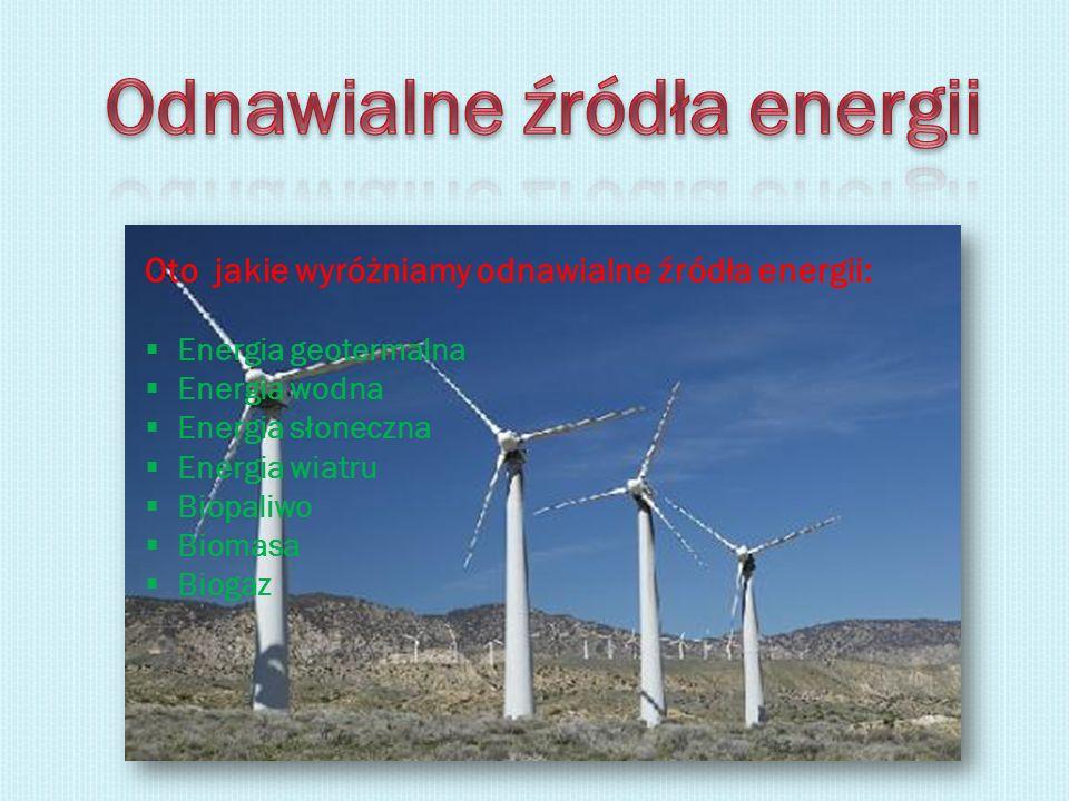 Oto jakie wyróżniamy odnawialne źródła energii: Energia geotermalna Energia wodna Energia słoneczna Energia wiatru Biopaliwo Biomasa Biogaz