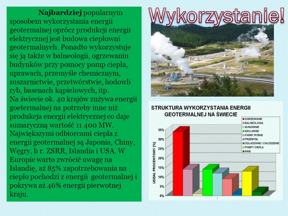 Najbardziej popularnym sposobem wykorzystania energii geotermalnej oprócz produkcji energii elektrycznej jest budowa ciepłowni geotermalnych. Ponadto
