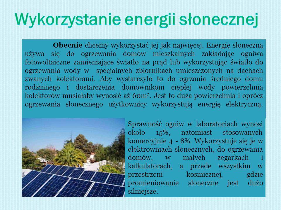 Obecnie chcemy wykorzystać jej jak najwięcej. Energię słoneczną używa się do ogrzewania domów mieszkalnych zakładając ogniwa fotowoltaiczne zamieniają