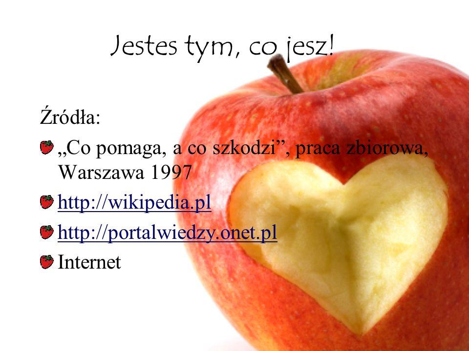Jestes tym, co jesz! Źródła: Co pomaga, a co szkodzi, praca zbiorowa, Warszawa 1997 http://wikipedia.pl http://portalwiedzy.onet.pl Internet
