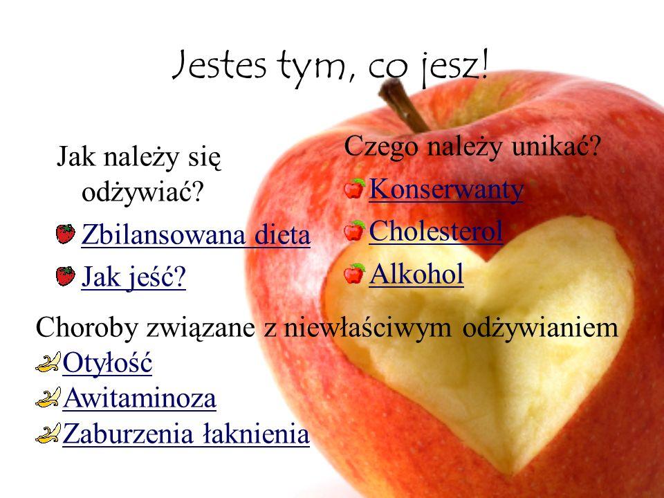 Jestes tym, co jesz! Jak należy się odżywiać? Zbilansowana dieta Jak jeść? Czego należy unikać? Konserwanty Cholesterol Alkohol Choroby związane z nie