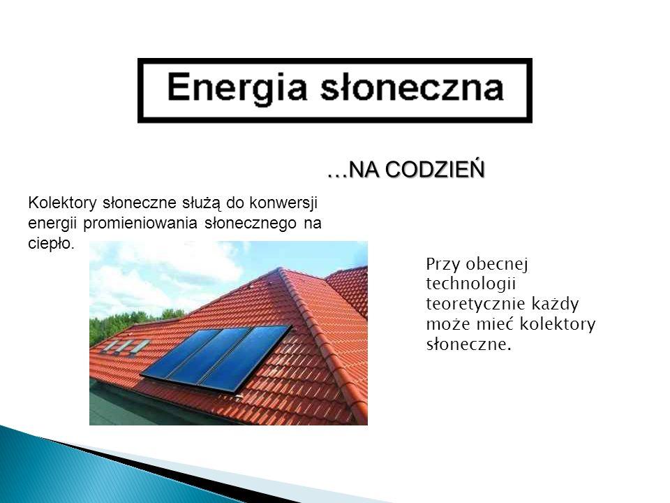 …NA CODZIEŃ Kolektory słoneczne służą do konwersji energii promieniowania słonecznego na ciepło. Przy obecnej technologii teoretycznie każdy może mieć