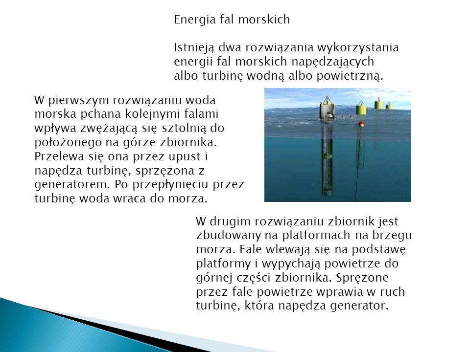 Energia fal morskich Istnieją dwa rozwiązania wykorzystania energii fal morskich napędzających albo turbinę wodną albo powietrzną. W pierwszym rozwiąz