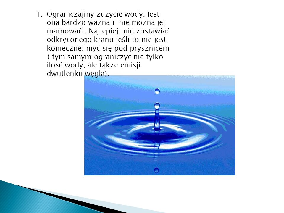 1.Ograniczajmy zużycie wody. Jest ona bardzo ważna i nie można jej marnować. Najlepiej: nie zostawiać odkręconego kranu jeśli to nie jest konieczne, m