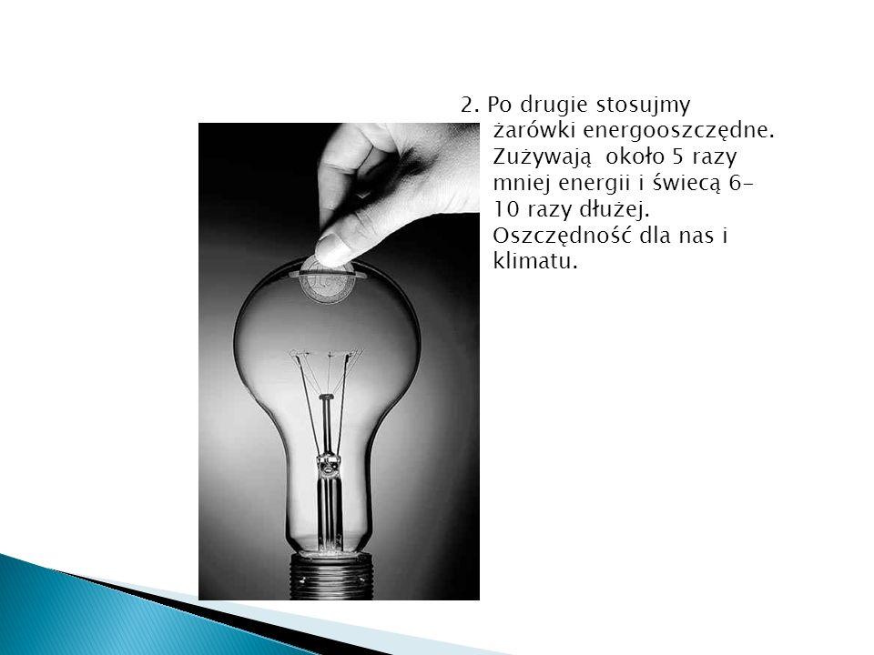 2. Po drugie stosujmy żarówki energooszczędne. Zużywają około 5 razy mniej energii i świecą 6- 10 razy dłużej. Oszczędność dla nas i klimatu.