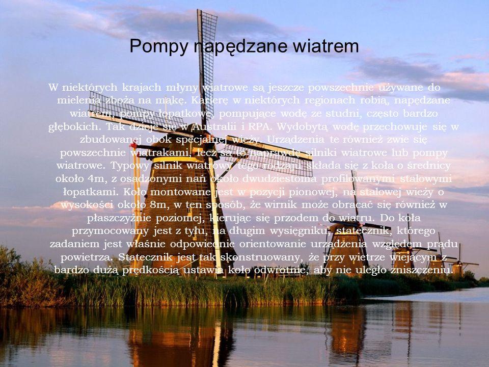 Pompy napędzane wiatrem W niektórych krajach młyny wiatrowe są jeszcze powszechnie używane do mielenia zboża na mąkę. Karierę w niektórych regionach r
