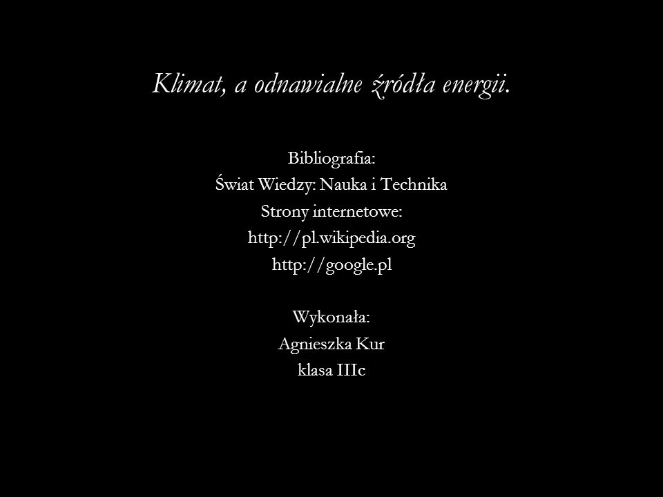 Klimat, a odnawialne źródła energii. Bibliografia: Świat Wiedzy: Nauka i Technika Strony internetowe: http://pl.wikipedia.org http://google.pl Wykonał