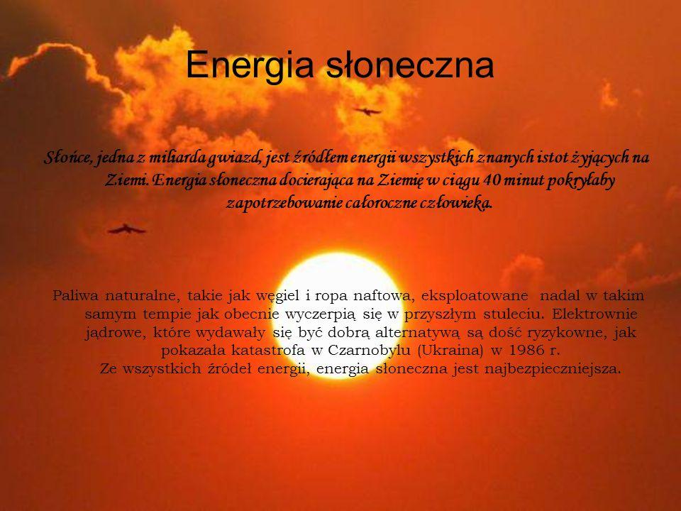 Energia słoneczna Słońce, jedna z miliarda gwiazd, jest źródłem energii wszystkich znanych istot żyjących na Ziemi. Energia słoneczna docierająca na Z
