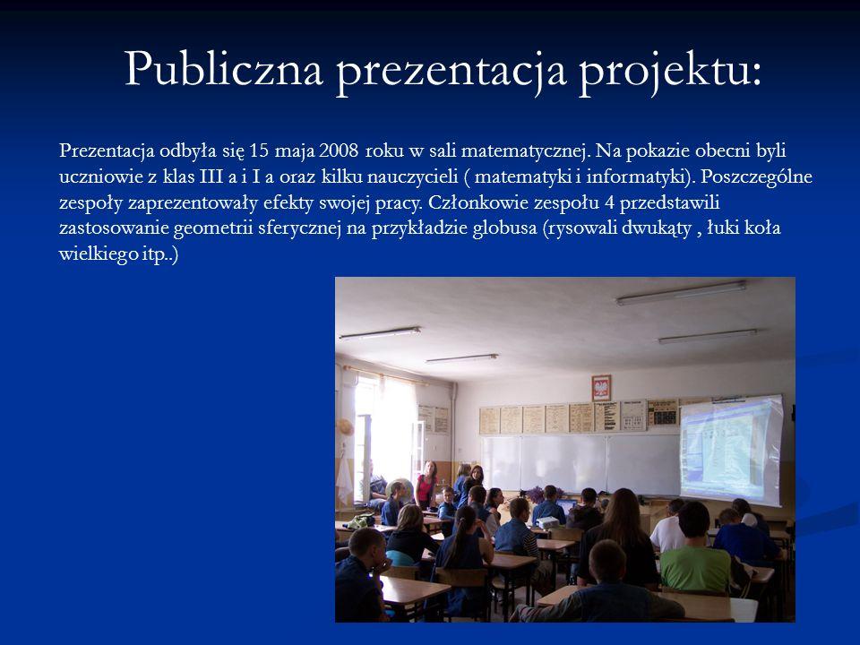 Publiczna prezentacja projektu: Prezentacja odbyła się 15 maja 2008 roku w sali matematycznej. Na pokazie obecni byli uczniowie z klas III a i I a ora