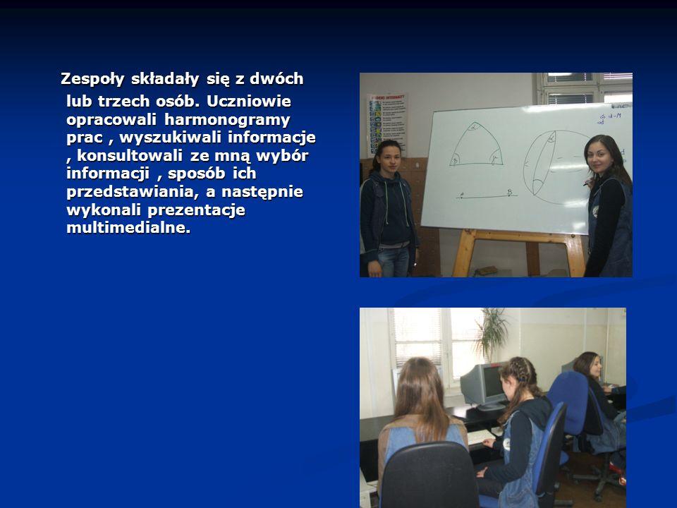 Zespoły składały się z dwóch lub trzech osób. Uczniowie opracowali harmonogramy prac, wyszukiwali informacje, konsultowali ze mną wybór informacji, sp