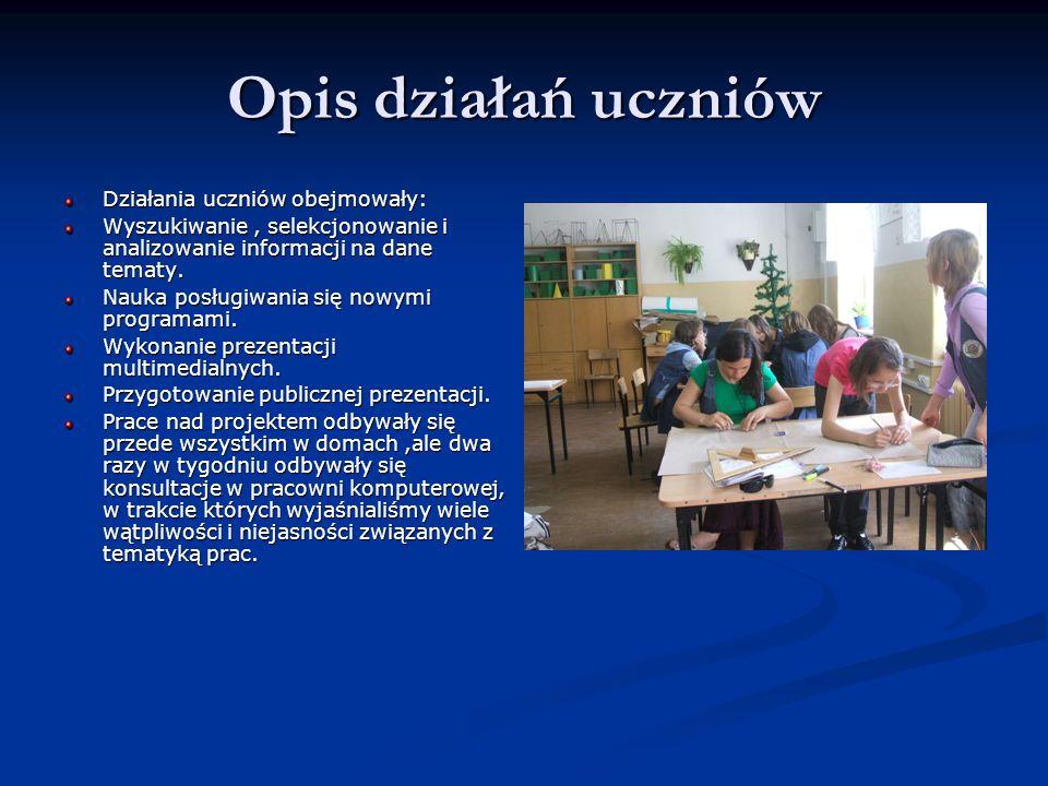 Opis działań uczniów Działania uczniów obejmowały: Wyszukiwanie, selekcjonowanie i analizowanie informacji na dane tematy. Nauka posługiwania się nowy