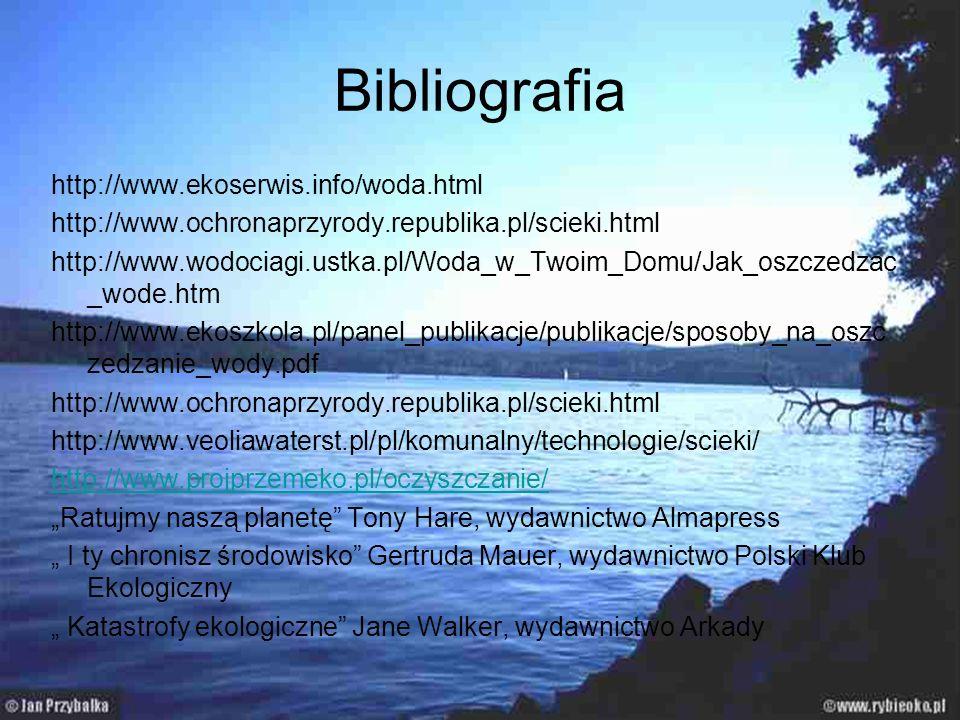 Bibliografia http://www.ekoserwis.info/woda.html http://www.ochronaprzyrody.republika.pl/scieki.html http://www.wodociagi.ustka.pl/Woda_w_Twoim_Domu/J