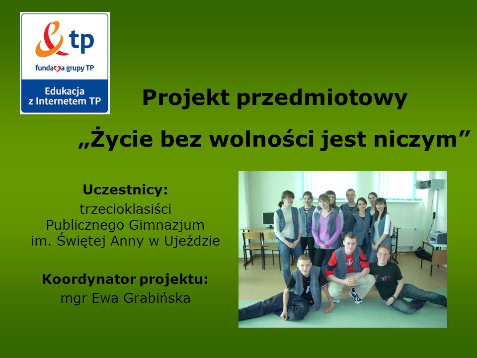 Projekt przedmiotowy Życie bez wolności jest niczym Uczestnicy: trzecioklasiści Publicznego Gimnazjum im. Świętej Anny w Ujeździe Koordynator projektu