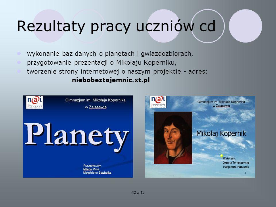 12 z 15 Rezultaty pracy uczniów cd wykonanie baz danych o planetach i gwiazdozbiorach, przygotowanie prezentacji o Mikołaju Koperniku, tworzenie strony internetowej o naszym projekcie - adres: niebobeztajemnic.xt.pl