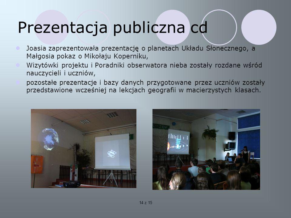 14 z 15 Prezentacja publiczna cd Joasia zaprezentowała prezentację o planetach Układu Słonecznego, a Małgosia pokaz o Mikołaju Koperniku, Wizytówki projektu i Poradniki obserwatora nieba zostały rozdane wśród nauczycieli i uczniów, pozostałe prezentacje i bazy danych przygotowane przez uczniów zostały przedstawione wcześniej na lekcjach geografii w macierzystych klasach.