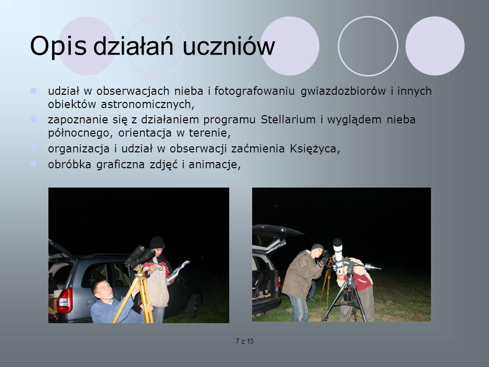 7 z 15 Opis działań uczniów udział w obserwacjach nieba i fotografowaniu gwiazdozbiorów i innych obiektów astronomicznych, zapoznanie się z działaniem programu Stellarium i wyglądem nieba północnego, orientacja w terenie, organizacja i udział w obserwacji zaćmienia Księżyca, obróbka graficzna zdjęć i animacje,