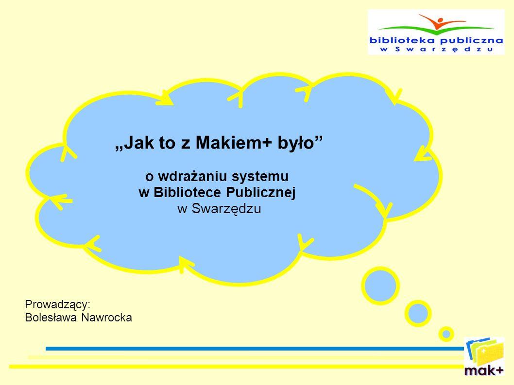 Jak to z Makiem+ było o wdrażaniu systemu w Bibliotece Publicznej w Swarzędzu Prowadzący: Bolesława Nawrocka