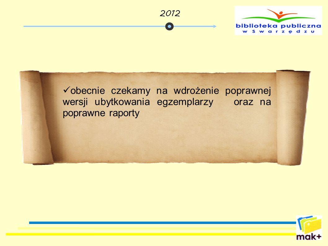 obecnie czekamy na wdrożenie poprawnej wersji ubytkowania egzemplarzy oraz na poprawne raporty 2012