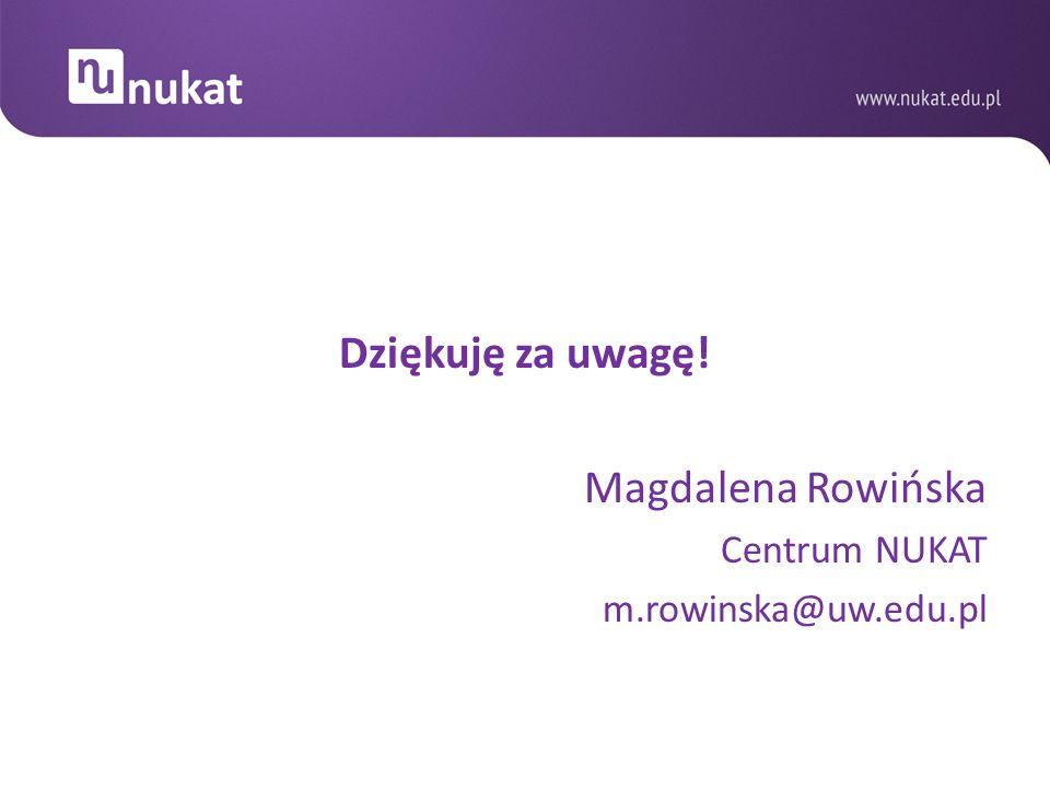 Dziękuję za uwagę! Magdalena Rowińska Centrum NUKAT m.rowinska@uw.edu.pl