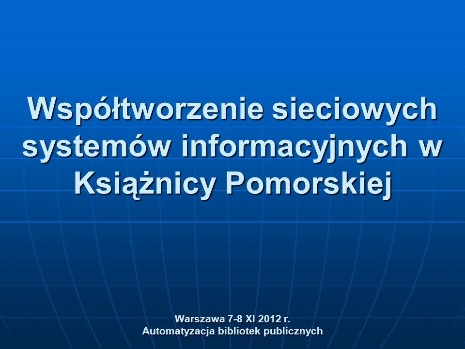 Współtworzenie sieciowych systemów informacyjnych w Książnicy Pomorskiej Warszawa 7-8 XI 2012 r.