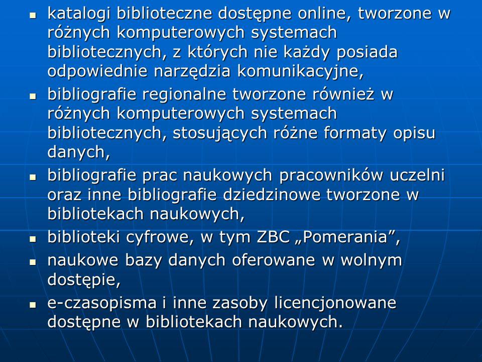 katalogi biblioteczne dostępne online, tworzone w różnych komputerowych systemach bibliotecznych, z których nie każdy posiada odpowiednie narzędzia komunikacyjne, katalogi biblioteczne dostępne online, tworzone w różnych komputerowych systemach bibliotecznych, z których nie każdy posiada odpowiednie narzędzia komunikacyjne, bibliografie regionalne tworzone również w różnych komputerowych systemach bibliotecznych, stosujących różne formaty opisu danych, bibliografie regionalne tworzone również w różnych komputerowych systemach bibliotecznych, stosujących różne formaty opisu danych, bibliografie prac naukowych pracowników uczelni oraz inne bibliografie dziedzinowe tworzone w bibliotekach naukowych, bibliografie prac naukowych pracowników uczelni oraz inne bibliografie dziedzinowe tworzone w bibliotekach naukowych, biblioteki cyfrowe, w tym ZBC Pomerania, biblioteki cyfrowe, w tym ZBC Pomerania, naukowe bazy danych oferowane w wolnym dostępie, naukowe bazy danych oferowane w wolnym dostępie, e-czasopisma i inne zasoby licencjonowane dostępne w bibliotekach naukowych.
