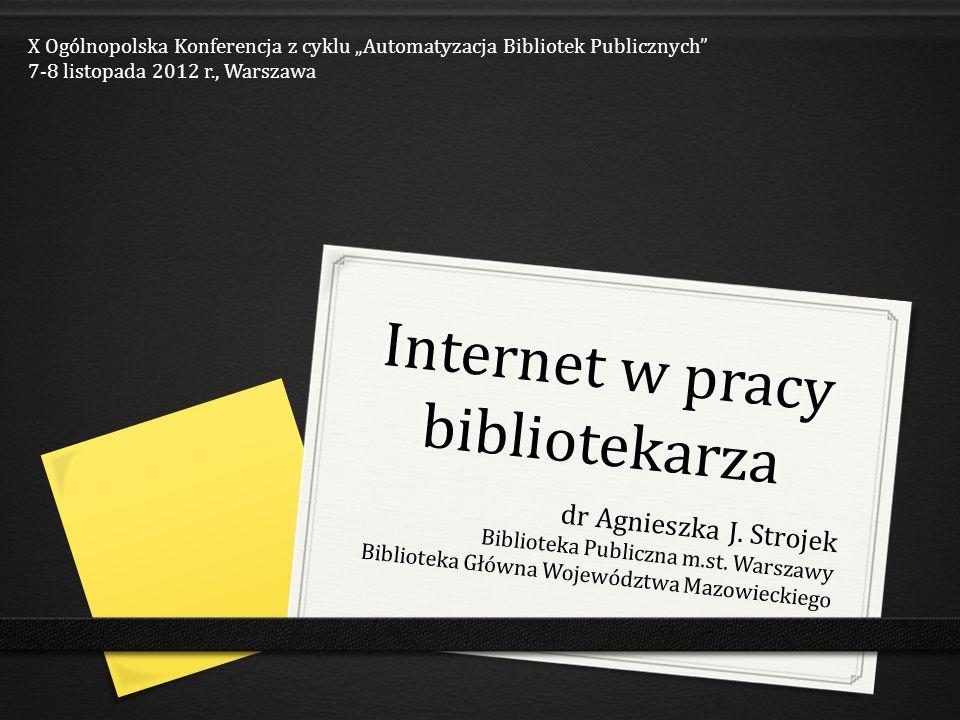 Internet w pracy bibliotekarza dr Agnieszka J. Strojek Biblioteka Publiczna m.st. Warszawy Biblioteka Główna Województwa Mazowieckiego X Ogólnopolska
