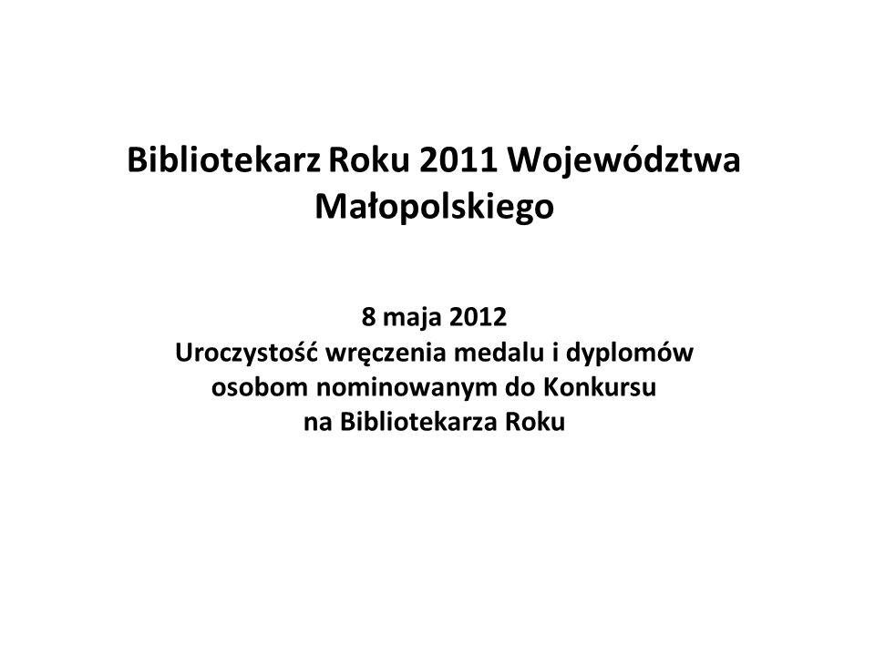 Bibliotekarz Roku 2011 Województwa Małopolskiego 8 maja 2012 Uroczystość wręczenia medalu i dyplomów osobom nominowanym do Konkursu na Bibliotekarza Roku